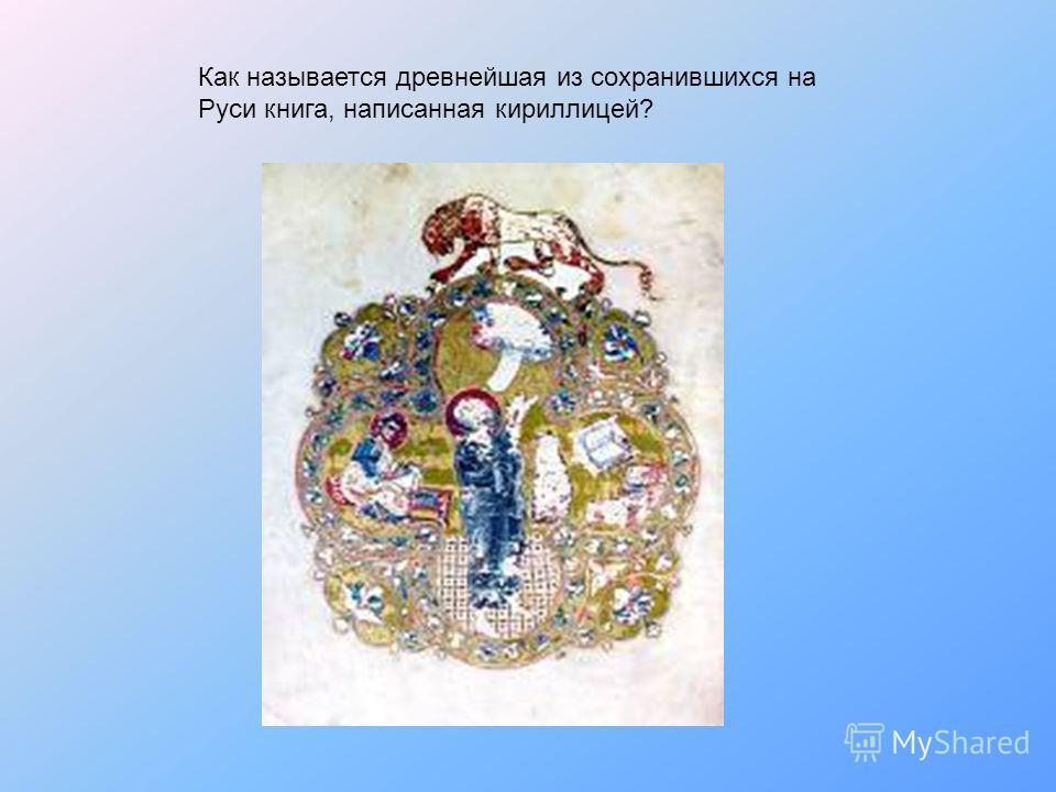 Как называется древнейшая из сохранившихся на Руси книга, написанная кириллицей?
