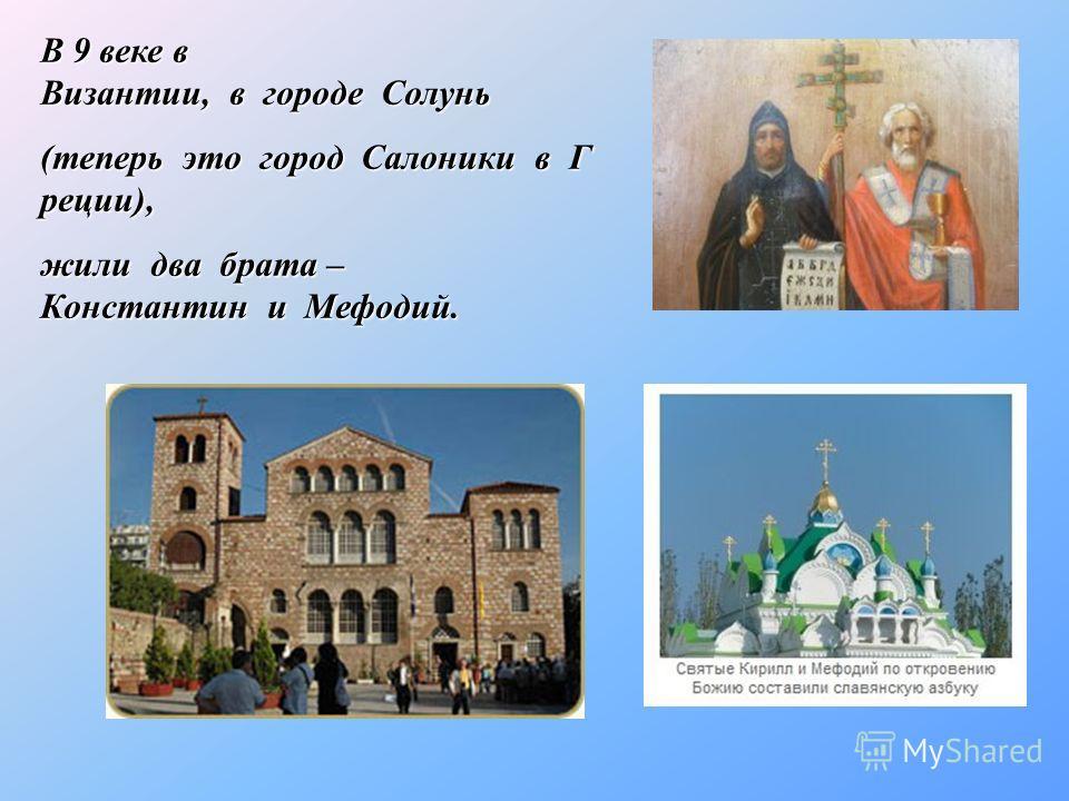 В 9 веке в Византии, в городе Солунь В 9 веке в Византии, в городе Солунь (теперь это город Салоники в Г реции), (теперь это город Салоники в Г реции), жили два брата – Константин и Мефодий. жили два брата – Константин и Мефодий.