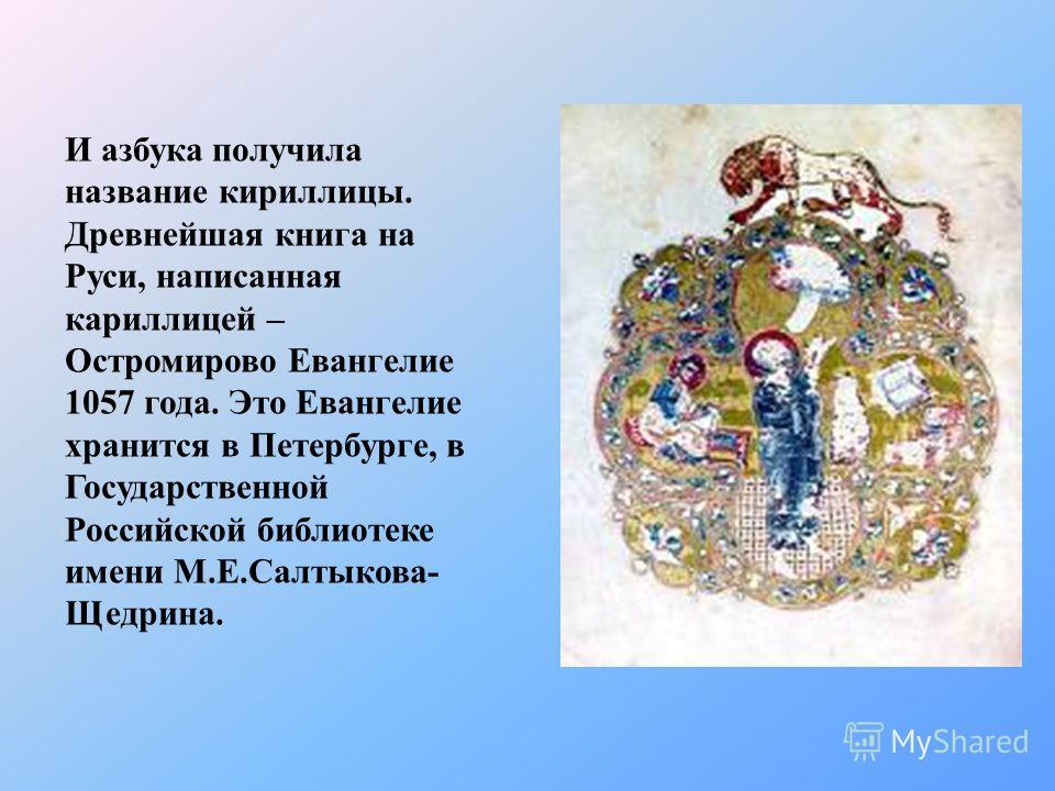 И азбука получила название кириллицы. Древнейшая книга на Руси, написанная кариллицей – Остромирово Евангелие 1057 года. Это Евангелие хранится в Петербурге, в Государственной Российской библиотеке имени М.Е.Салтыкова- Щедрина.