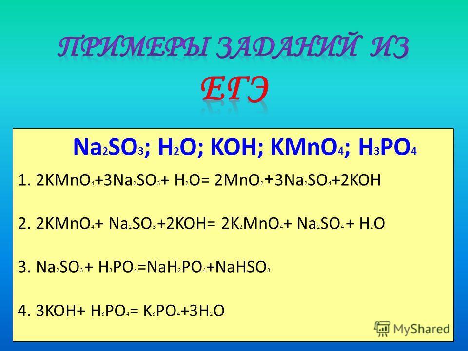 Na 2 SO 3 ; H 2 O; KOH; KMnO 4 ; H 3 PO 4 1. 2KMnO 4 +3Na 2 SO 3 + H 2 O= 2MnO 2 + 3Na 2 SO 4 +2KOH 2. 2KMnO 4 + Na 2 SO 3 +2KOH= 2K 2 MnO 4 + Na 2 SO 4 + H 2 O 3. Na 2 SO 3 + H 3 PO 4 =NaH 2 PO 4 +NaHSO 3 4. 3KOH+ H 3 PO 4 = K 3 PO 4 +3H 2 O