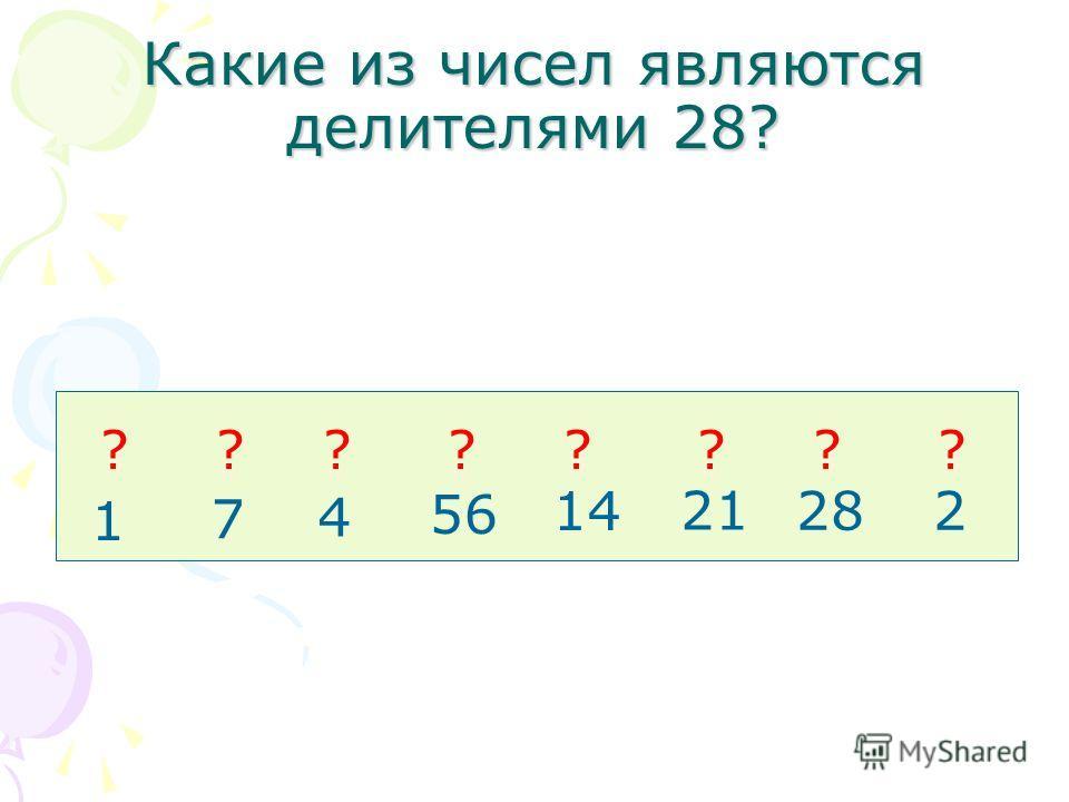 Какие из чисел являются делителями 28? 1 7 4 56 14 21 282 ????????