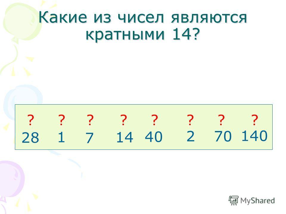 Какие из чисел являются кратными 14? 28 1 7 14 40 2 70 140 ????????