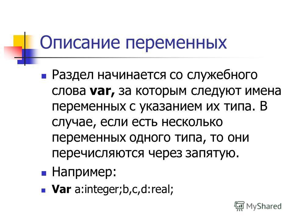 Описание переменных Раздел начинается со служебного слова var, за которым следуют имена переменных с указанием их типа. В случае, если есть несколько переменных одного типа, то они перечисляются через запятую. Например: Var а:integer;b,c,d:real;