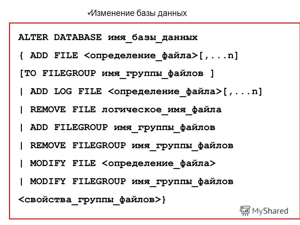 Изменение базы данных ALTER DATABASE имя_базы_данных { ADD FILE [,...n] [TO FILEGROUP имя_группы_файлов ] | ADD LOG FILE [,...n] | REMOVE FILE логическое_имя_файла | ADD FILEGROUP имя_группы_файлов | REMOVE FILEGROUP имя_группы_файлов | MODIFY FILE
