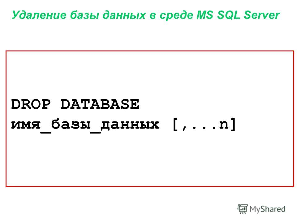 Удаление базы данных в среде MS SQL Server DROP DATABASE имя_базы_данных [,...n]