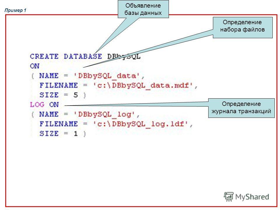 Пример 1 Объявление базы данных Определение набора файлов Определение журнала транзакций