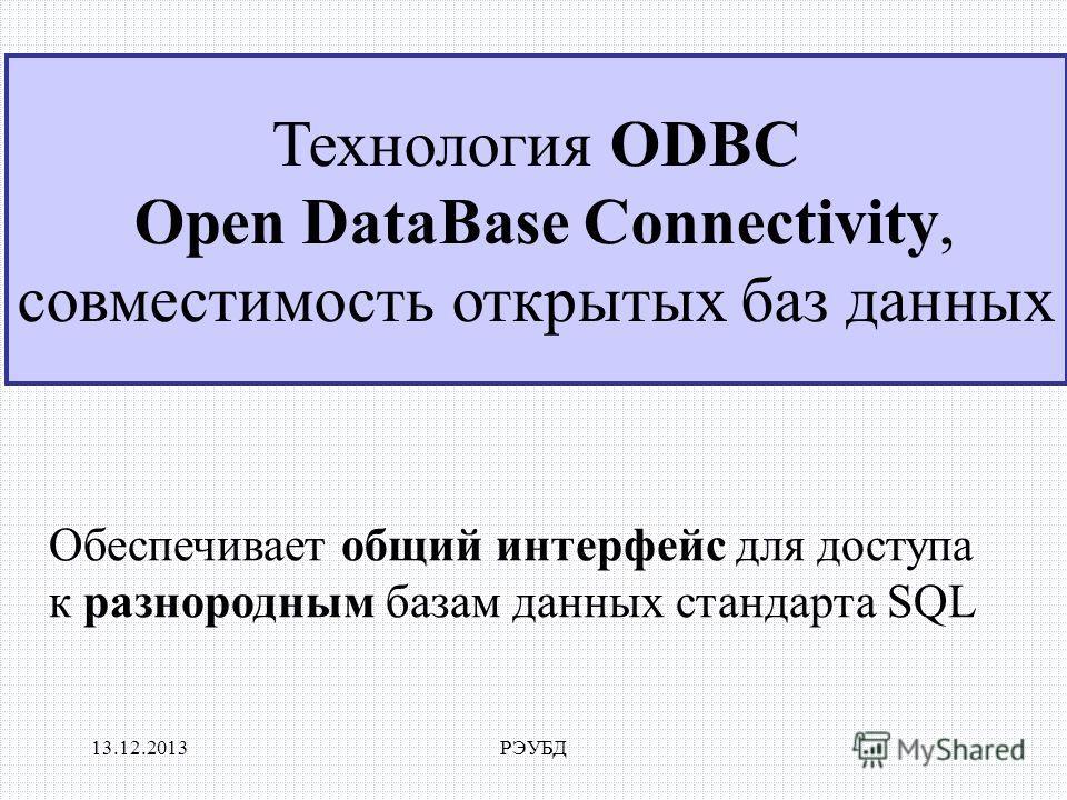 13.12.2013РЭУБД Технология ODBC Open DataBase Connectivity, совместимость открытых баз данных Обеспечивает общий интерфейс для доступа к разнородным базам данных стандарта SQL