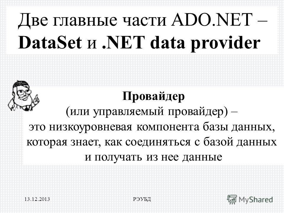 13.12.2013РЭУБД Две главные части ADO.NET – DataSet и.NET data provider Провайдер (или управляемый провайдер) – это низкоуровневая компонента базы данных, которая знает, как соединяться с базой данных и получать из нее данные