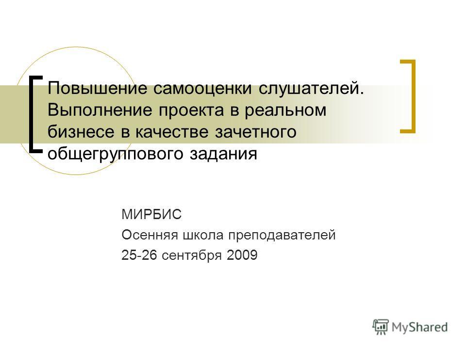 Повышение самооценки слушателей. Выполнение проекта в реальном бизнесе в качестве зачетного общегруппового задания МИРБИС Осенняя школа преподавателей 25-26 сентября 2009
