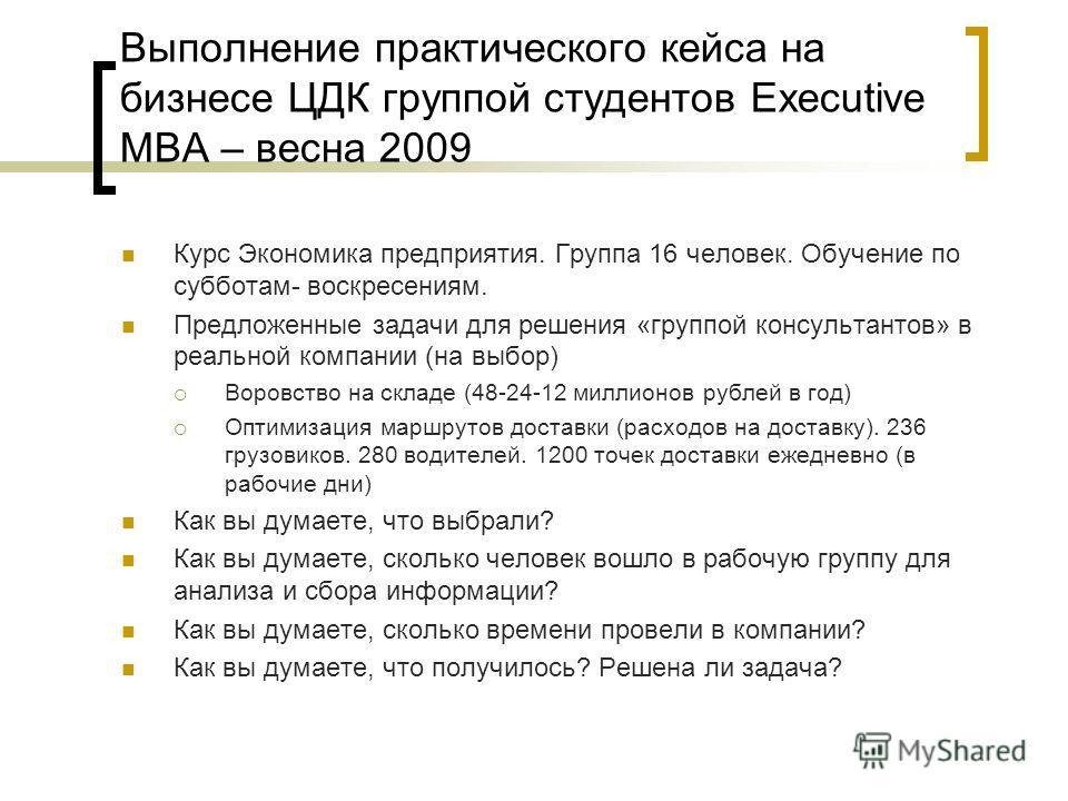 Выполнение практического кейса на бизнесе ЦДК группой студентов Executive MBA – весна 2009 Курс Экономика предприятия. Группа 16 человек. Обучение по субботам- воскресениям. Предложенные задачи для решения «группой консультантов» в реальной компании