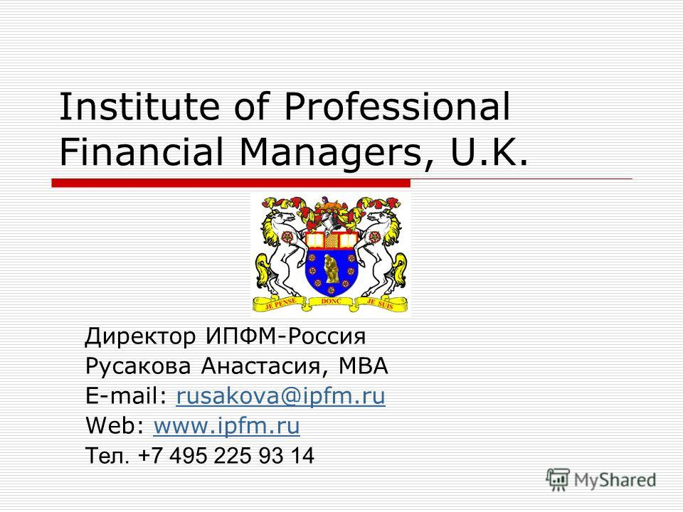 Institute of Professional Financial Managers, U.K. Директор ИПФМ-Россия Русакова Анастасия, МВА E-mail: rusakova@ipfm.rurusakova@ipfm.ru Web: www.ipfm.ruwww.ipfm.ru Тел. +7 495 225 93 14