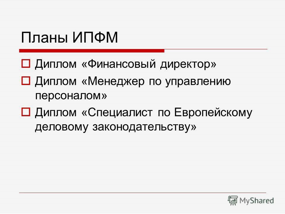 Планы ИПФМ Диплом «Финансовый директор» Диплом «Менеджер по управлению персоналом» Диплом «Специалист по Европейскому деловому законодательству»