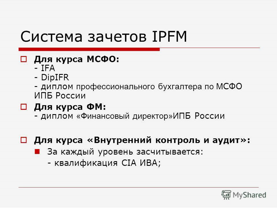 Система зачетов IPFM Для курса МСФО: - IFA - DipIFR - диплом профессионального бухгалтера по М СФО ИПБ России Для курса ФМ: - диплом «Финансовый директор»ИП Б России Для курса «Внутренний контроль и аудит»: За каждый уровень засчитывается: - квалифик
