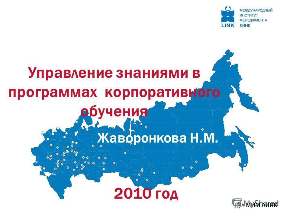 © МИМ ЛИНК Управление знаниями в программах корпоративного обучения Жаворонкова Н.М. 2010 год
