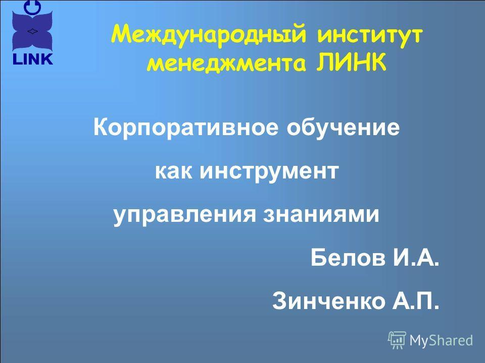 Корпоративное обучение как инструмент управления знаниями Белов И.А. Зинченко А.П. Международный институт менеджмента ЛИНК