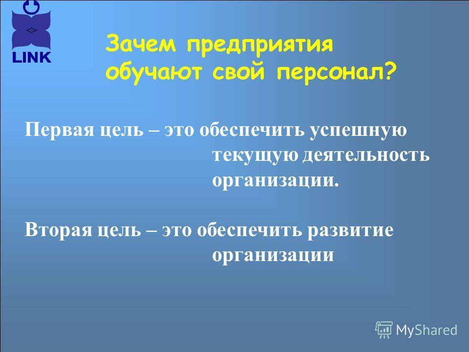Первая цель – это обеспечить успешную текущую деятельность организации. Вторая цель – это обеспечить развитие организации Зачем предприятия обучают свой персонал?