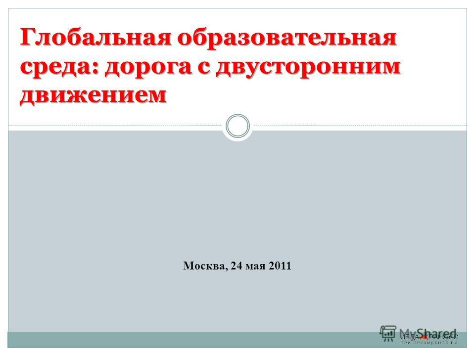 Глобальная образовательная среда: дорога с двусторонним движением Москва, 24 мая 2011