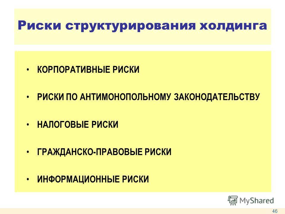 Риски структурирования холдинга КОРПОРАТИВНЫЕ РИСКИ РИСКИ ПО АНТИМОНОПОЛЬНОМУ ЗАКОНОДАТЕЛЬСТВУ НАЛОГОВЫЕ РИСКИ ГРАЖДАНСКО-ПРАВОВЫЕ РИСКИ ИНФОРМАЦИОННЫЕ РИСКИ 46
