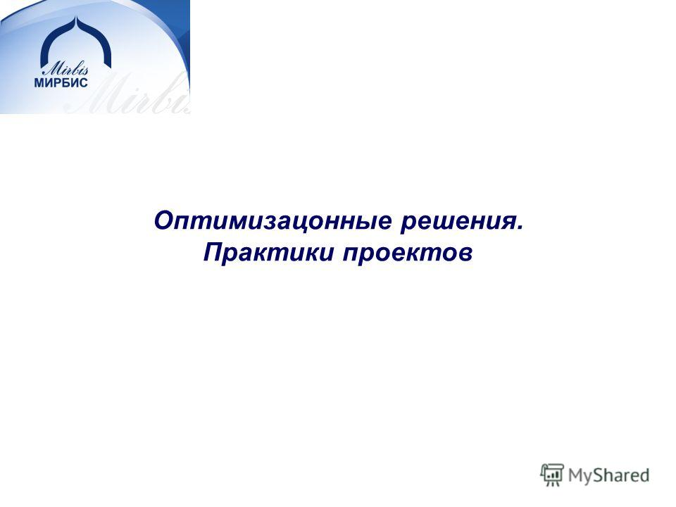 © Moscow Business School, 2007. Все права защищены. Оптимизацонные решения. Практики проектов