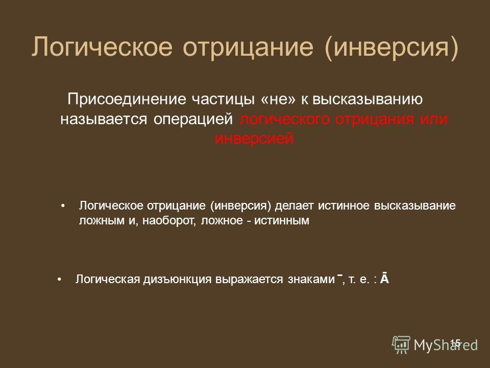 15 из 20 15 Логическое отрицание (инверсия) Присоединение частицы «не» к высказыванию называется операцией логического отрицания или инверсией Логическая дизъюнкция выражается знаками, т. е. : Ā Логическое отрицание (инверсия) делает истинное высказы