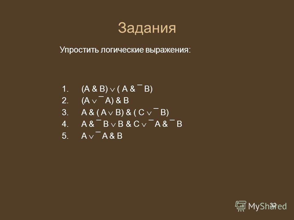 32 из 20 32 Задания Упростить логические выражения: 1.(А & В) ( А & ¯ B) 2.(А ¯ A) & B 3.A & ( A B) & ( C ¯ B) 4.A & ¯ B B & C ¯ A & ¯ B 5.A ¯ A & B