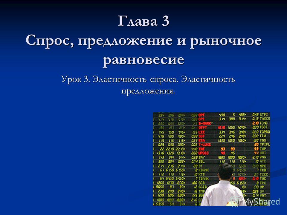 Глава 3 Спрос, предложение и рыночное равновесие Урок 3. Эластичность спроса. Эластичность предложения.
