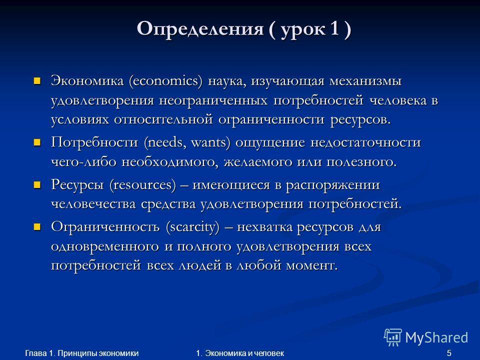 Глава 1. Принципы экономики 51. Экономика и человек Определения ( урок 1 ) Экономика (economics) наука, изучающая механизмы удовлетворения неограниченных потребностей человека в условиях относительной ограниченности ресурсов. Экономика (economics) на