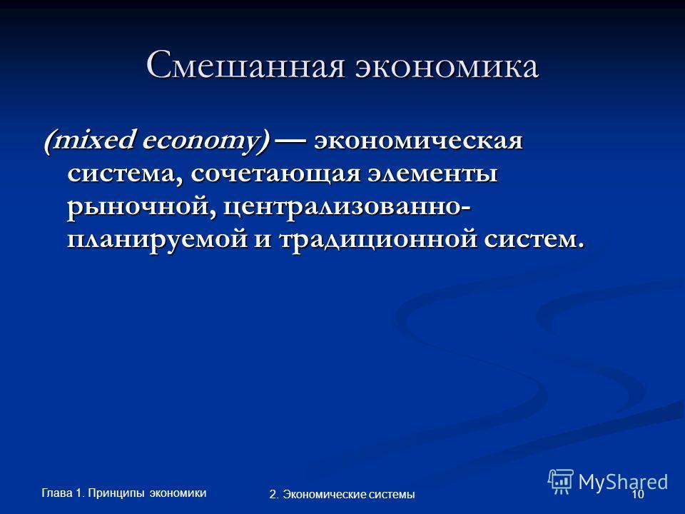 Глава 1. Принципы экономики 102. Экономические системы Смешанная экономика (mixed economy) экономическая система, сочетающая элементы рыночной, централизованно- планируемой и традиционной систем.
