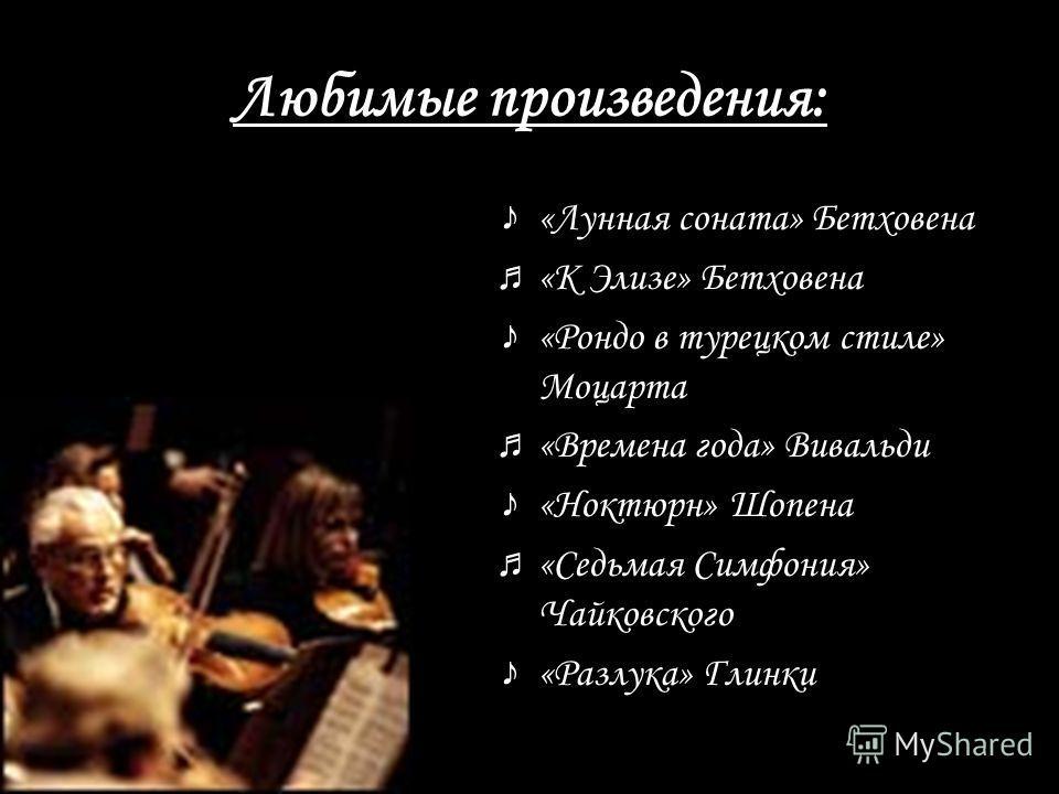 Любимые произведения: « Лунная соната» Бетховена « К Элизе» Бетховена « Рондо в турецком стиле» Моцарта « Времена года» Вивальди « Ноктюрн» Шопена « Седьмая Симфония» Чайковского « Разлука» Глинки