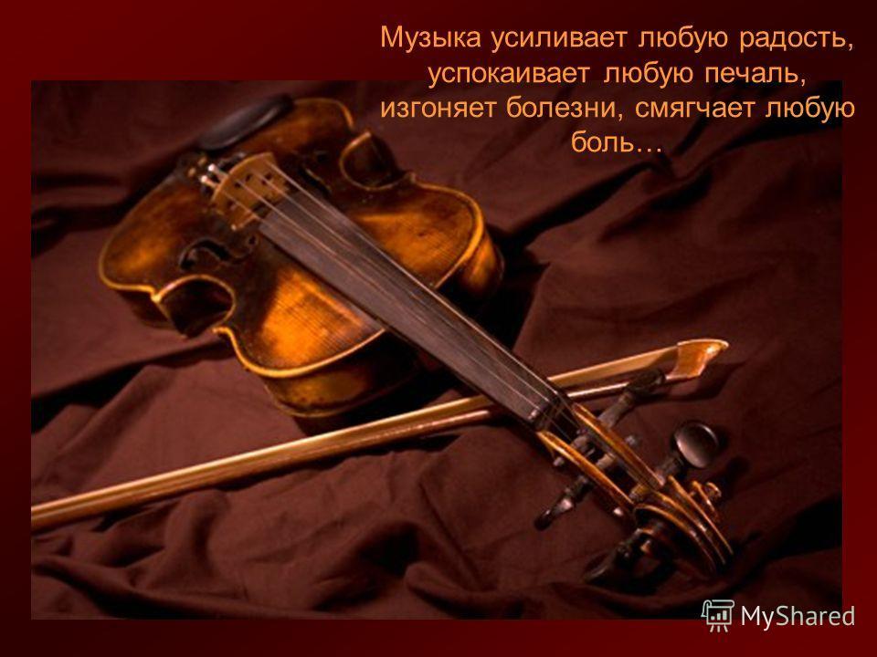 Музыка усиливает любую радость, успокаивает любую печаль, изгоняет болезни, смягчает любую боль…