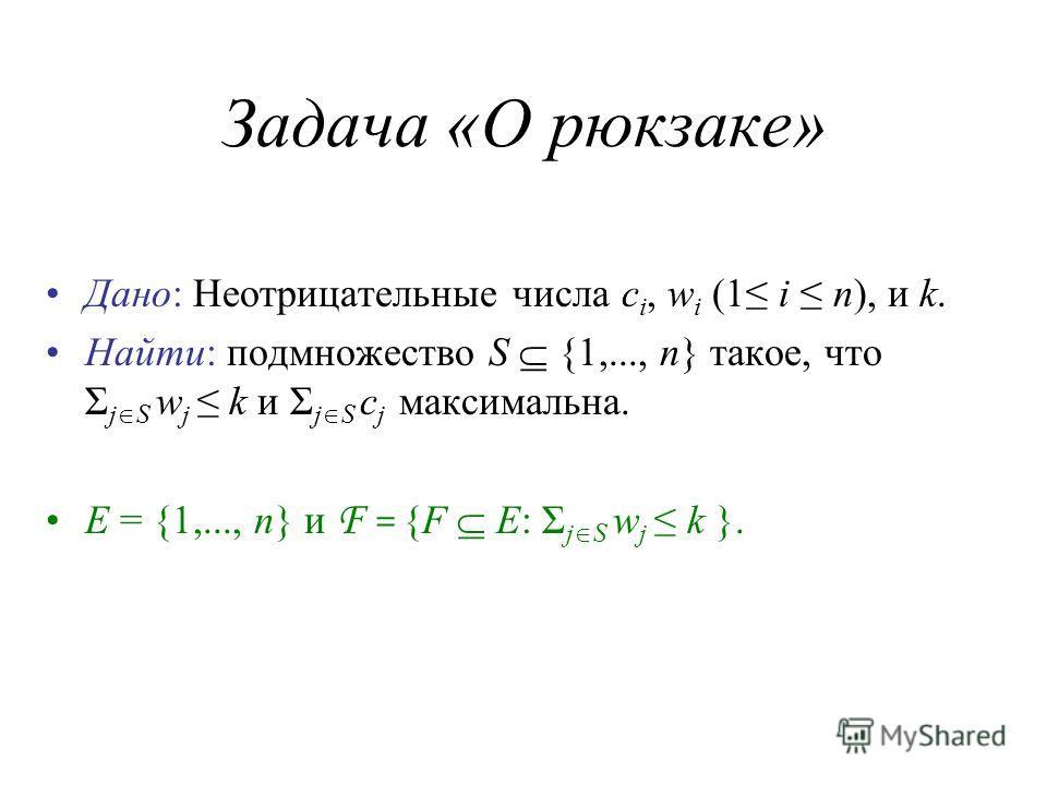 Задача «О рюкзаке» Дано: Неотрицательные числа c i, w i (1 i n), и k. Найти: подмножество S {1,..., n} такое, что Σ j S w j k и Σ j S c j максимальна. E = {1,..., n} и F = {F E: Σ j S w j k }.
