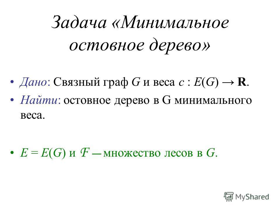 Задача «Минимальное остовное дерево» Дано: Связный граф G и веса c : E(G) R. Найти: остовное дерево в G минимального веса. E = E(G) и F множество лесов в G.