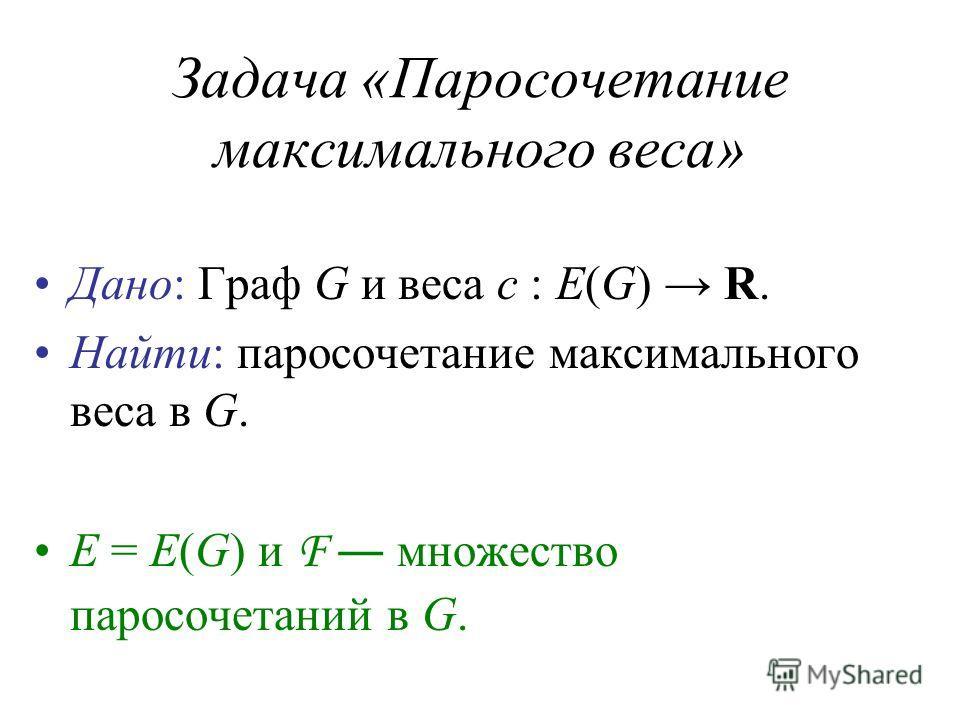Задача «Паросочетание максимального веса» Дано: Граф G и веса c : E(G) R. Найти: паросочетание максимального веса в G. E = E(G) и F множество паросочетаний в G.