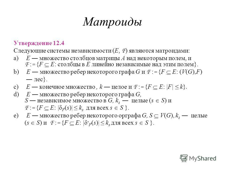 Матроиды Утверждение 12.4 Следующие системы независимости (E, F ) являются матроидами: a) E множество столбцов матрицы A над некоторым полем, и F : = {F E: столбцы в E линейно независимые над этим полем}. b) E множество ребер некоторого графа G и F :