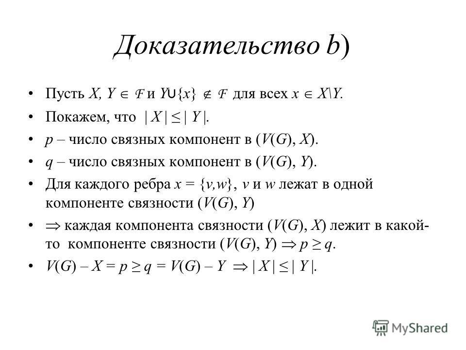 Доказательство b) Пусть X, Y F и Y {x} F для всех x X\Y. Покажем, что | X | | Y |. p – число связных компонент в (V(G), X). q – число связных компонент в (V(G), Y). Для каждого ребра x = {v,w}, v и w лежат в одной компоненте связности (V(G), Y) кажда