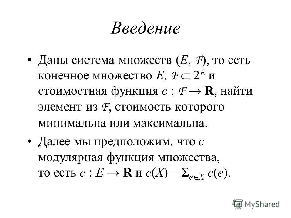 Введение Даны система множеств (E, F ), то есть конечное множество E, F 2 E и стоимостная функция c : F R, найти элемент из F, стоимость которого минимальна или максимальна. Далее мы предположим, что c модулярная функция множества, то есть c : E R и