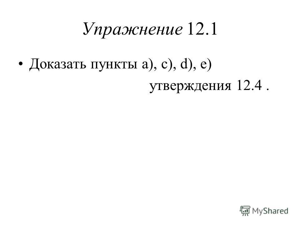 Упражнение 12.1 Доказать пункты a), c), d), e) утверждения 12.4.