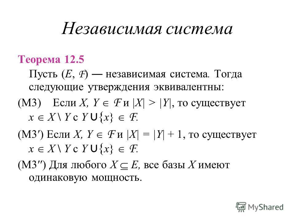 Независимая система Теорема 12.5 Пусть (E, F ) независимая система. Тогда следующие утверждения эквивалентны: (M3) Если X, Y F и |X| > |Y|, то существует x X \ Y с Y { x} F. (M3) Если X, Y F и |X| = |Y| + 1, то существует x X \ Y с Y { x} F. (M3) Для
