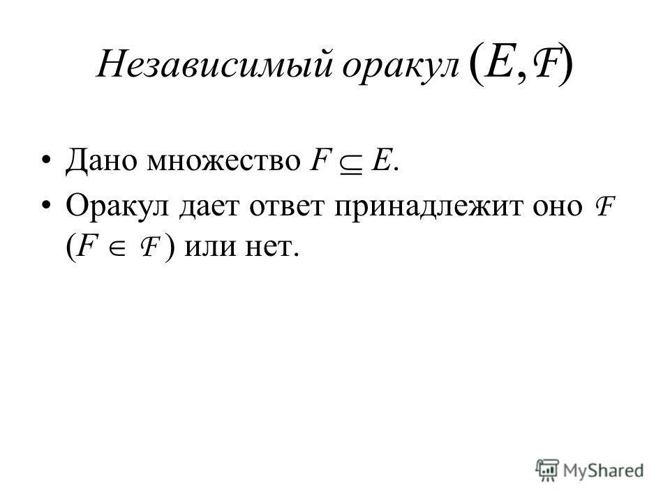 Независимый оракул (E, F ) Дано множество F E. Оракул дает ответ принадлежит оно F (F F ) или нет.