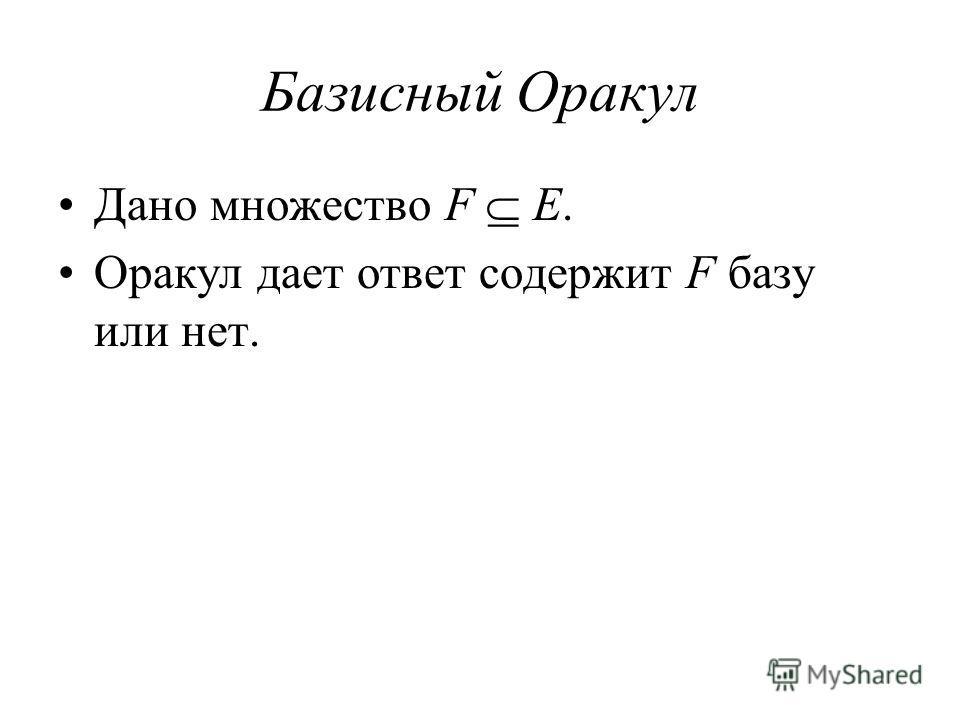 Базисный Оракул Дано множество F E. Оракул дает ответ содержит F базу или нет.