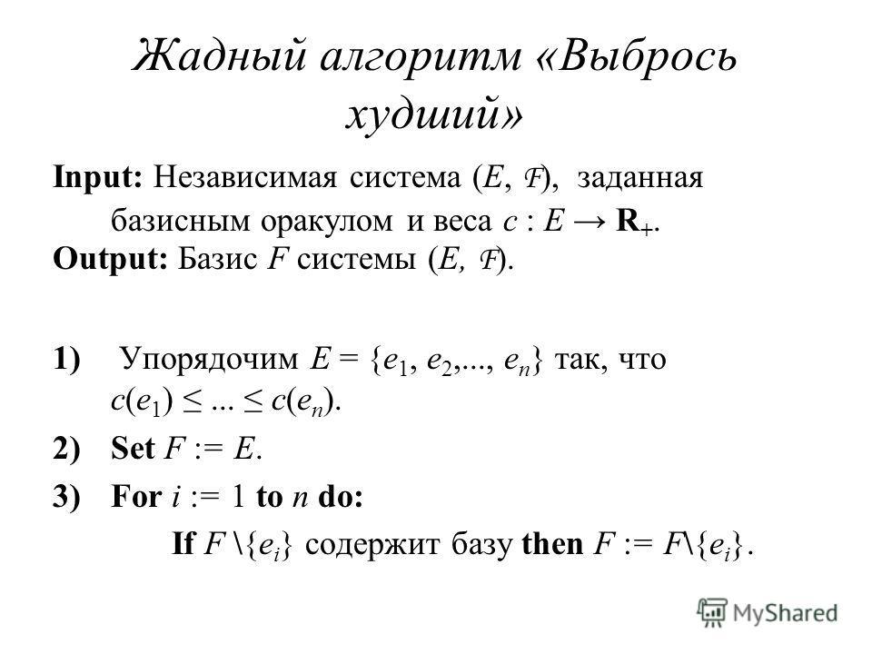 Жадный алгоритм «Выбрось худший» Input: Независимая система (E, F ), заданная базисным оракулом и веса c : E R +. Output: Базис F системы (E, F ). 1) Упорядочим E = {e 1, e 2,..., e n } так, что c(e 1 )... c(e n ). 2)Set F := E. 3)For i := 1 to n do: