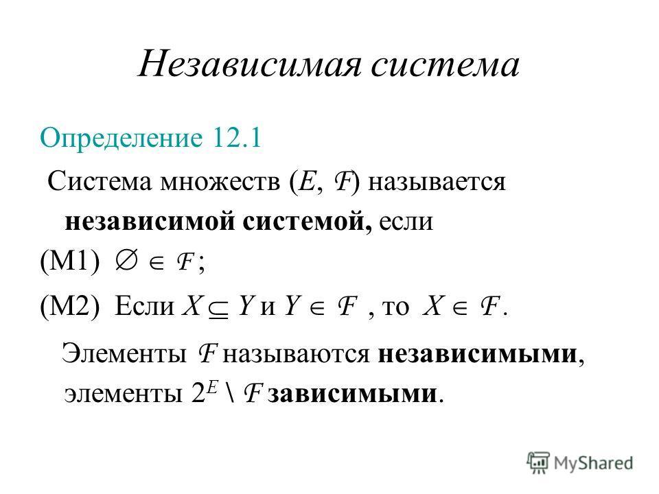Независимая система Определение 12.1 Система множеств (E, F ) называется независимой системой, если (M1) F ; (M2) Если X Y и Y F, то X F. Элементы F называются независимыми, элементы 2 E \ F зависимыми.