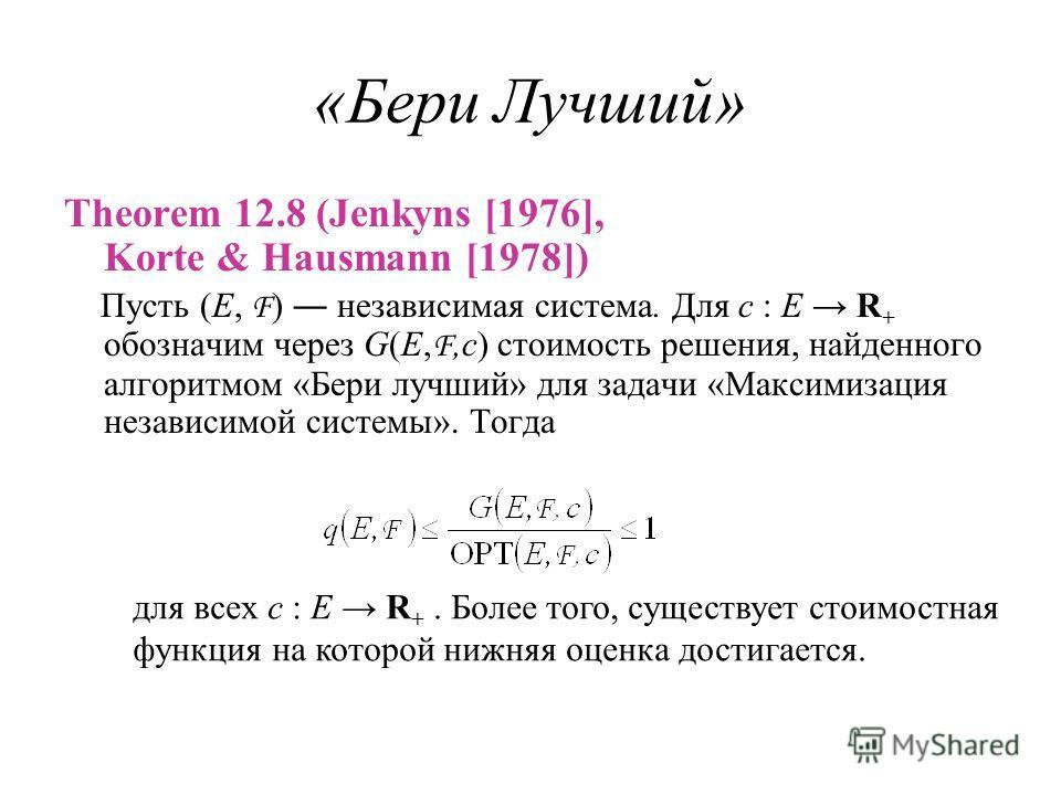 «Бери Лучший» Theorem 12.8 (Jenkyns [1976], Korte & Hausmann [1978]) Пусть (E, F ) независимая система. Для c : E R + обозначим через G(E, F,c) стоимость решения, найденного алгоритмом «Бери лучший» для задачи «Максимизация независимой системы». Тогд
