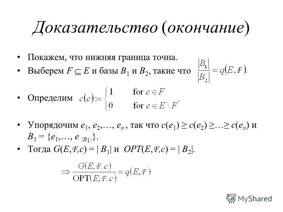 Доказательство (окончание) Покажем, что нижняя граница точна. Выберем F E и базы B 1 и B 2, такие что Определим Упорядочим e 1, e 2,…, e n, так что c(e 1 ) c(e 2 ) … c(e n ) и B 1 = {e 1,…, e |B 1 | }. Тогда G(E, F,c) = | B 1 | и OPT(E, F,c) = | B 2