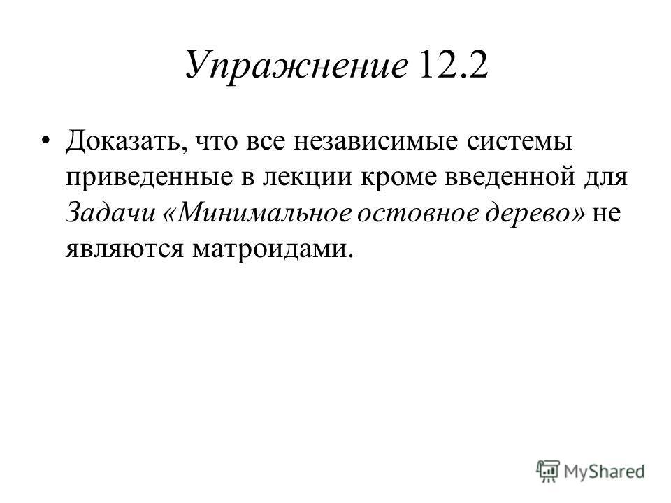 Упражнение 12.2 Доказать, что все независимые системы приведенные в лекции кроме введенной для Задачи «Минимальное остовное дерево» не являются матроидами.