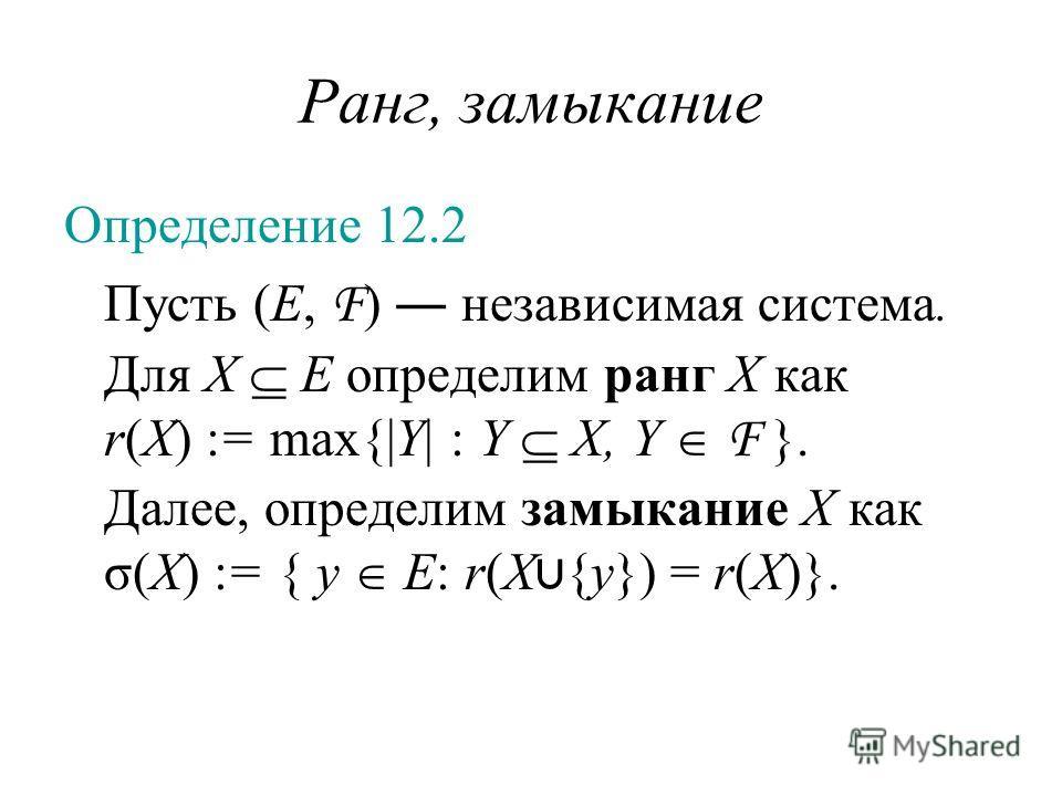 Ранг, замыкание Определение 12.2 Пусть (E, F ) независимая система. Для X E определим ранг X как r(X) := max{|Y| : Y X, Y F }. Далее, определим замыкание X как σ(X) := { y E: r(X {y}) = r(X)}.