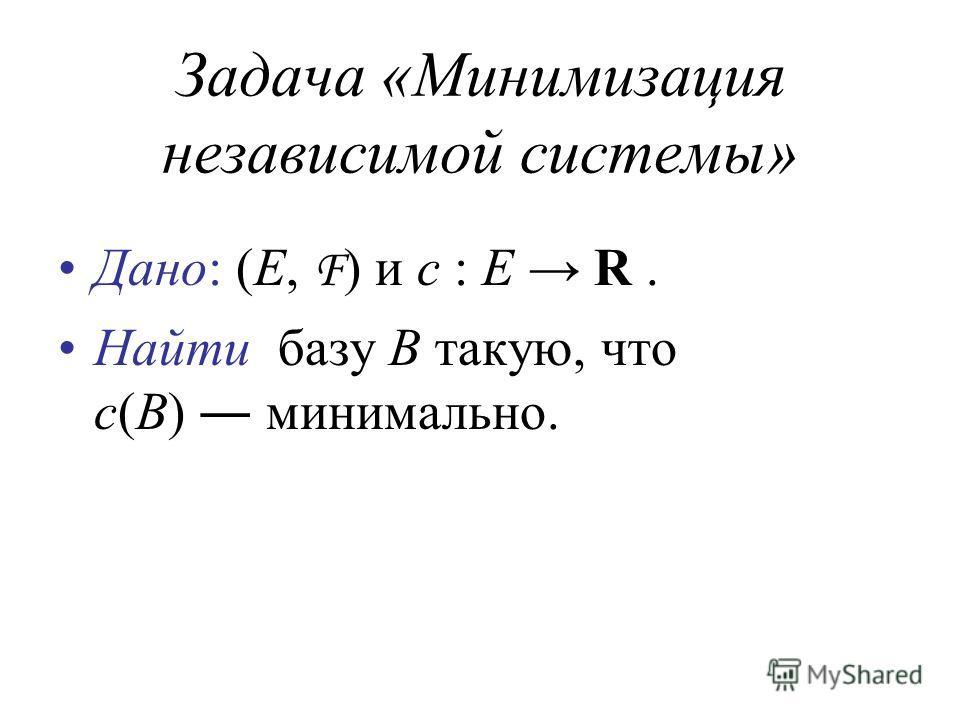 Задача «Минимизация независимой системы» Дано: (E, F ) и c : E R. Найти базу B такую, что c(B) минимально.