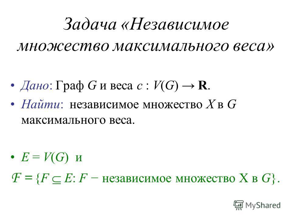 Задача «Независимое множество максимального веса» Дано: Граф G и веса c : V(G) R. Найти: независимое множество X в G максимального веса. E = V(G) и F = {F E: F независимое множество X в G}.