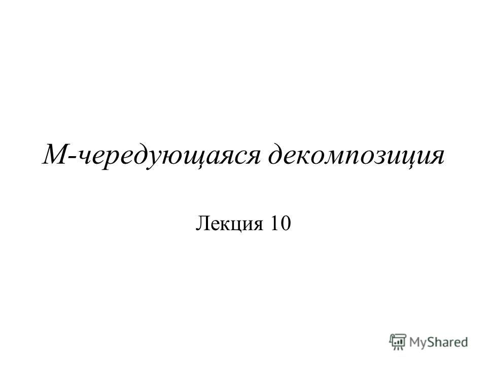 M-чередующаяся декомпозиция Лекция 10