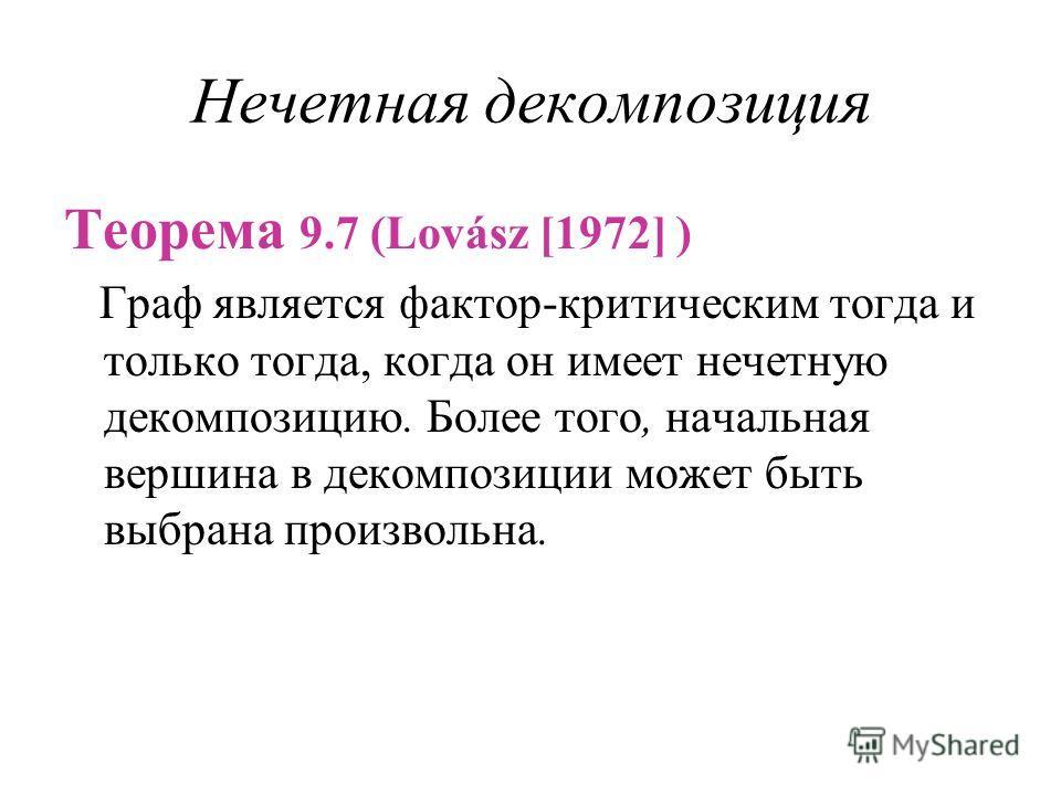 Нечетная декомпозиция Теорема 9.7 (Lovász [1972] ) Граф является фактор-критическим тогда и только тогда, когда он имеет нечетную декомпозицию. Более того, начальная вершина в декомпозиции может быть выбрана произвольна.